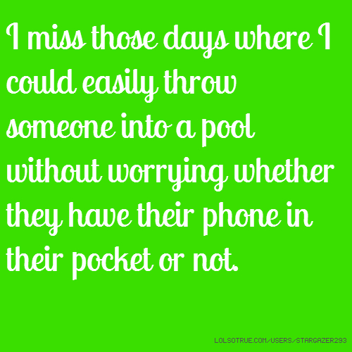 I miss those days where I could easily throw someone into a pool without worrying whether they have their phone in their pocket or not.