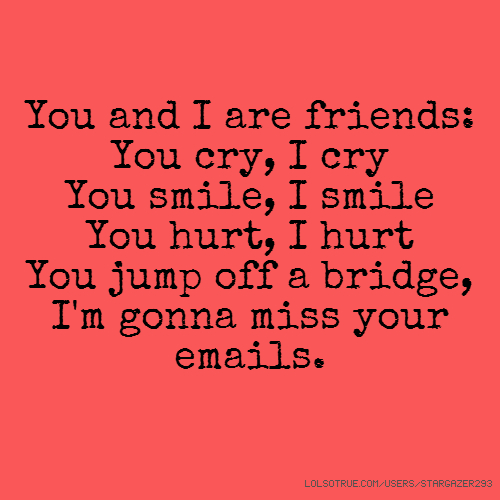 You and I are friends: You cry, I cry You smile, I smile You hurt, I hurt You jump off a bridge, I'm gonna miss your emails.