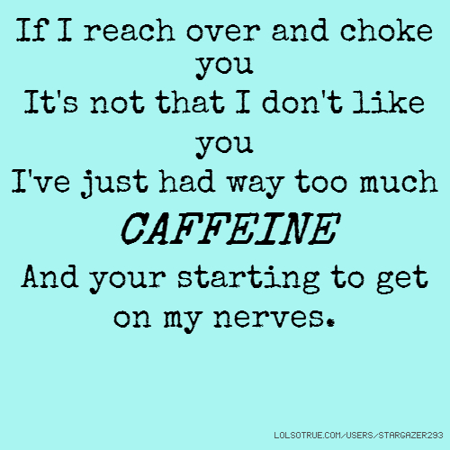 If I reach over and choke you It's not that I don't like you I've just had way too much CAFFEINE And your starting to get on my nerves.