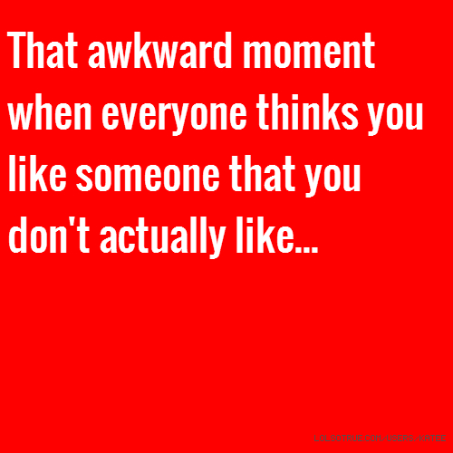 That awkward moment when everyone thinks you like someone that you don't actually like...