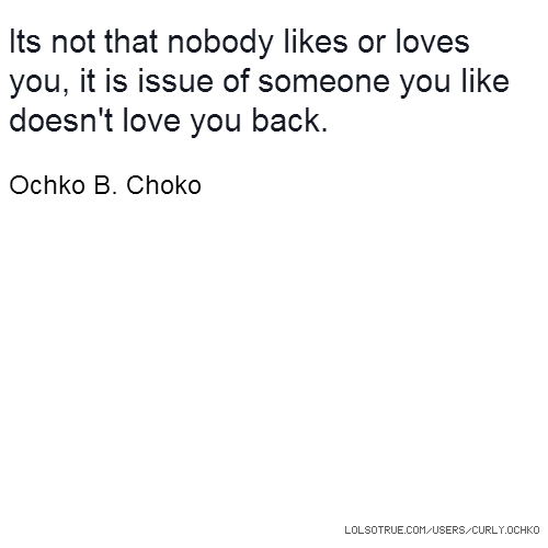 Its not that nobody likes or loves you, it is issue of someone you like doesn't love you back. Ochko B. Choko