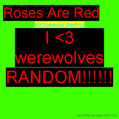 Roses Are Red microwaves destroy I <3 werewolves RANDOM!!!!!!