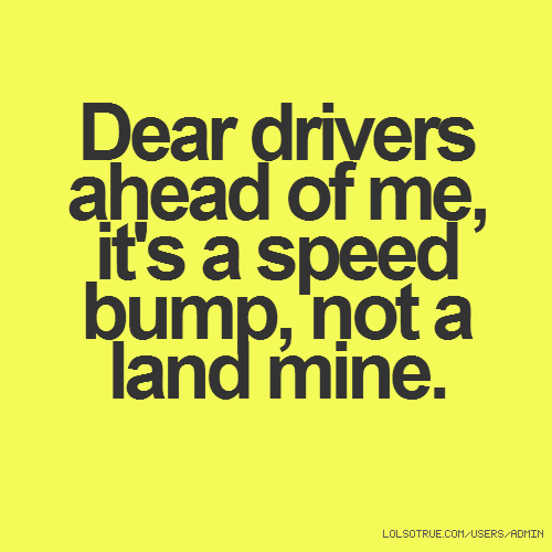 Dear drivers ahead of me, it's a speed bump, not a land mine.