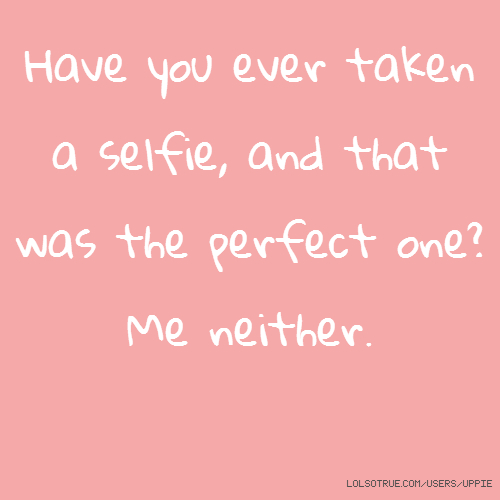 Have you ever taken a selfie, and that was the perfect one? Me neither.