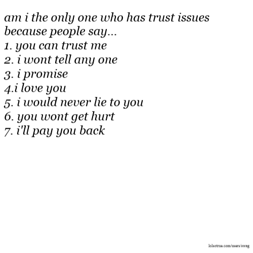 am i the only one who has trust issues because people say... 1. you can trust me 2. i wont tell any one 3. i promise 4.i love you 5. i would never lie to you 6. you wont get hurt 7. i'll pay you back