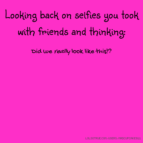 Looking back on selfies you took with friends and thinking: Did we really look like this!?