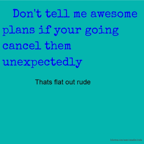 Don't tell me awesome plans if your going cancel them unexpectedly Thats flat out rude