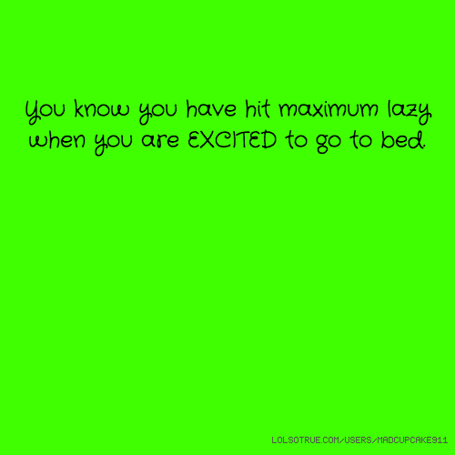 You know you have hit maximum lazy when you are EXCITED to go to bed.