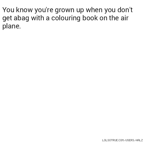 You know you're grown up when you don't get abag with a colouring book on the air plane.
