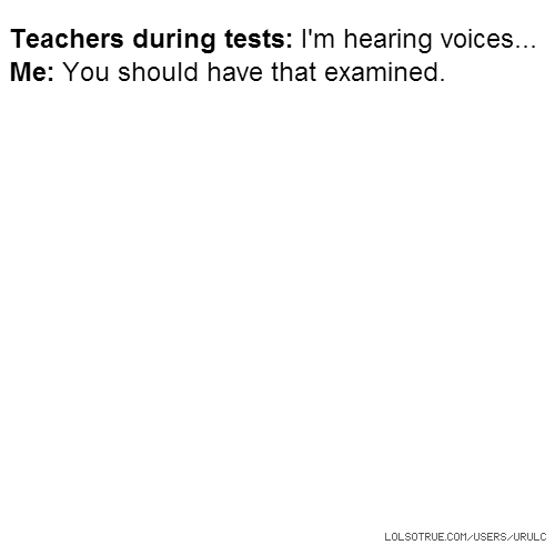 Teachers during tests: I'm hearing voices... Me: You should have that examined.