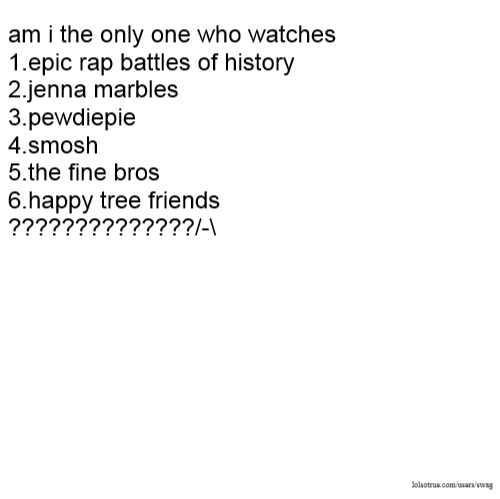 am i the only one who watches 1.epic rap battles of history 2.jenna marbles 3.pewdiepie 4.smosh 5.the fine bros 6.happy tree friends ??????????????/-\