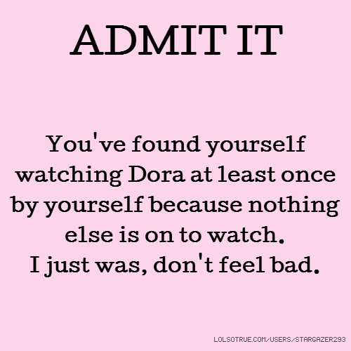 ADMIT IT You've found yourself watching Dora at least once by yourself because nothing else is on to watch. I just was, don't feel bad.