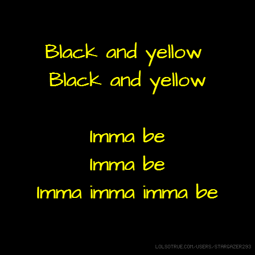 Black and yellow Black and yellow Imma be Imma be Imma imma imma be