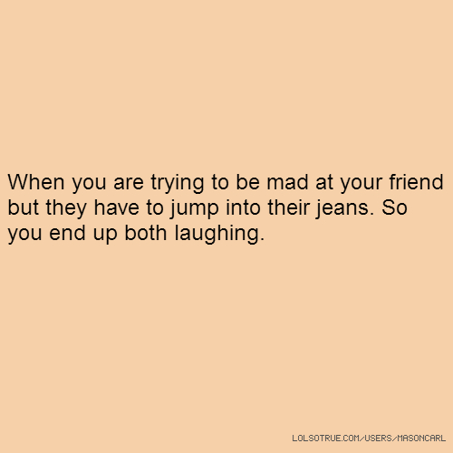When you are trying to be mad at your friend but they have to jump into their jeans. So you end up both laughing.