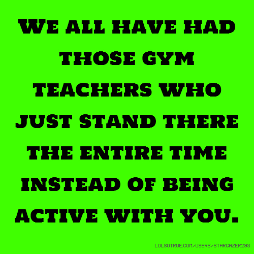 We all have had those gym teachers who just stand there the entire time instead of being active with you.