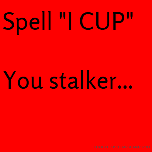 "Spell ""I CUP"" You stalker..."