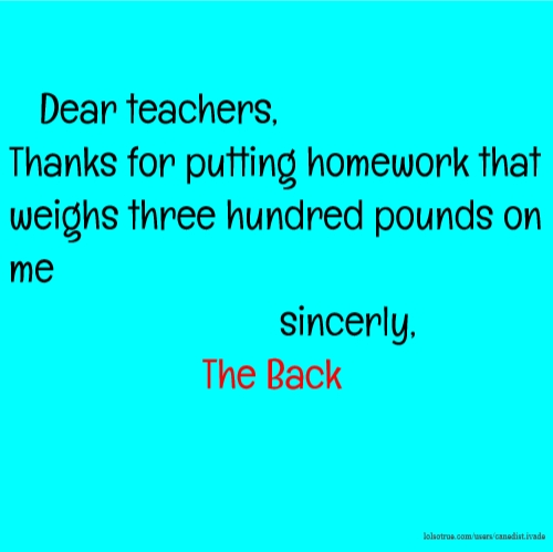 Dear teachers, Thanks for putting homework that weighs three hundred pounds on me sincerly, The Back