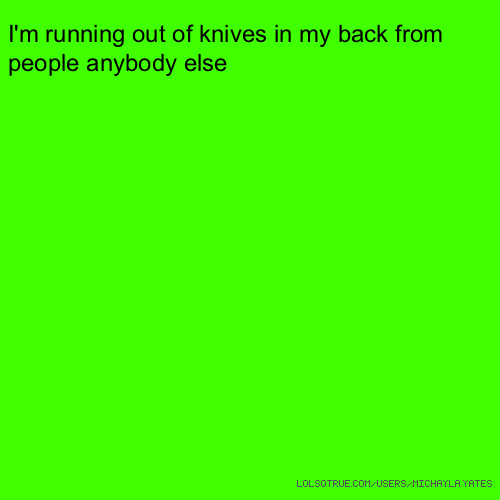 I'm running out of knives in my back from people anybody else