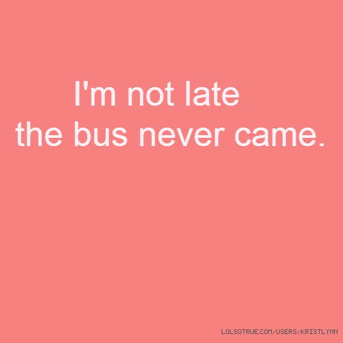 I'm not late the bus never came.