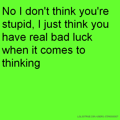 No I don't think you're stupid, I just think you have real bad luck when it comes to thinking