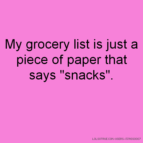 "My grocery list is just a piece of paper that says ""snacks""."