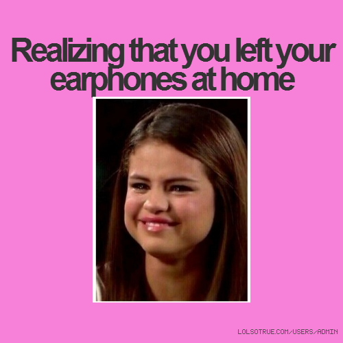 Realizing that you left your earphones at home