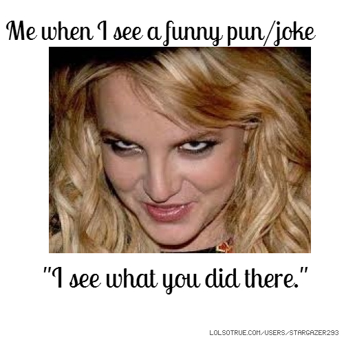 "Me when I see a funny pun/joke ""I see what you did there."""