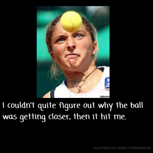 I couldn't quite figure out why the ball was getting closer, then it hit me.