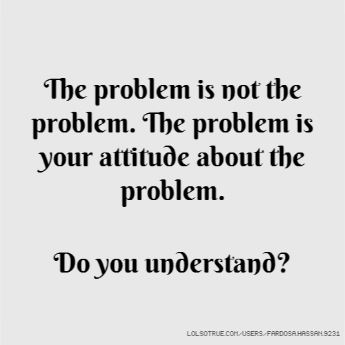The problem is not the problem. The problem is your attitude about the problem. Do you understand?