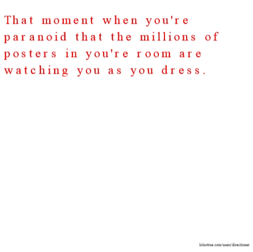 That moment when you're paranoid that the millions of posters in you're room are watching you as you dress.