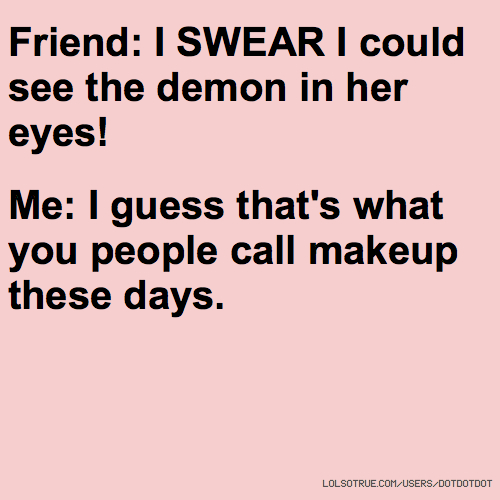 Friend: I SWEAR I could see the demon in her eyes! Me: I guess that's what you people call makeup these days.