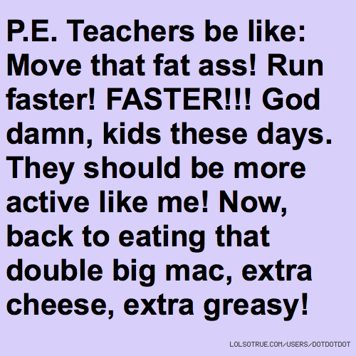 P.E. Teachers be like: Move that fat ass! Run faster! FASTER!!! God damn, kids these days. They should be more active like me! Now, back to eating that double big mac, extra cheese, extra greasy!