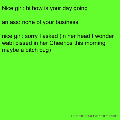 Nice girl: hi how is your day going an ass: none of your business nice girl: sorry I asked (in her head I wonder wabi pissed in her Cheerios this morning maybe a bitch bug)