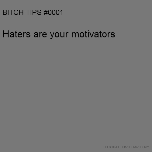 BITCH TIPS #0001 Haters are your motivators