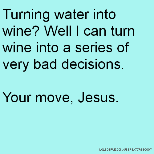Turning water into wine? Well I can turn wine into a series of very bad decisions. Your move, Jesus.