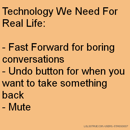 Technology We Need For Real Life: - Fast Forward for boring conversations - Undo button for when you want to take something back - Mute