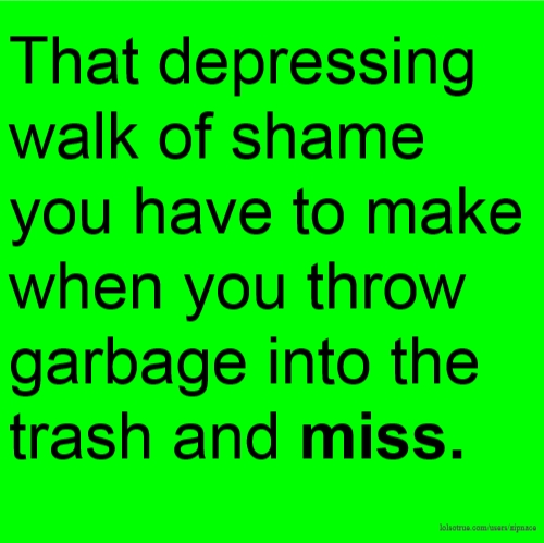 That depressing walk of shame you have to make when you throw garbage into the trash and miss.