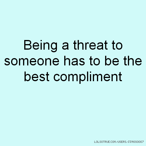Being a threat to someone has to be the best compliment