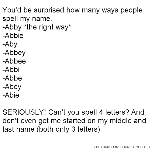 You'd be surprised how many ways people spell my name. -Abby *the right way* -Abbie -Aby -Abbey -Abbee -Abbi -Abbe -Abey -Abie SERIOUSLY! Can't you spell 4 letters? And don't even get me started on my middle and last name (both only 3 letters)