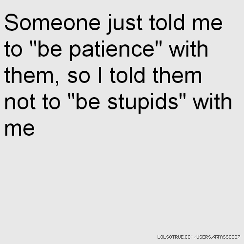 "Someone just told me to ""be patience"" with them, so I told them not to ""be stupids"" with me"