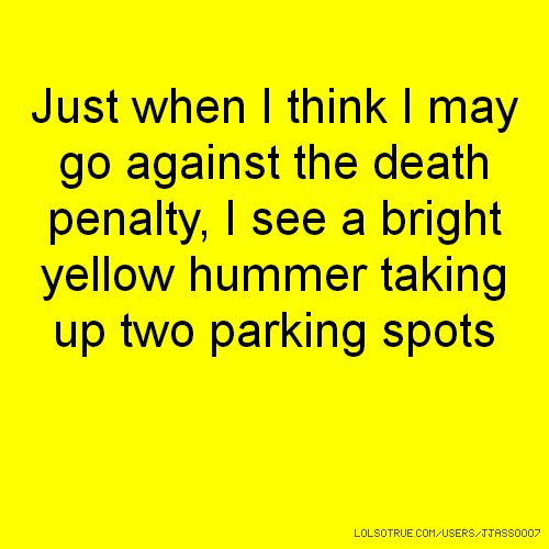 Just when I think I may go against the death penalty, I see a bright yellow hummer taking up two parking spots