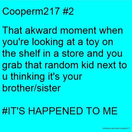 Cooperm217 #2 That akward moment when you're looking at a toy on the shelf in a store and you grab that random kid next to u thinking it's your brother/sister #IT'S HAPPENED TO ME