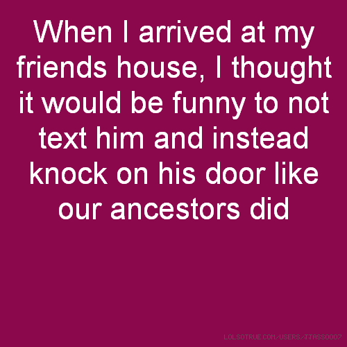 When I arrived at my friends house, I thought it would be funny to not text him and instead knock on his door like our ancestors did