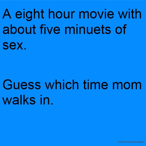 A eight hour movie with about five minuets of sex. Guess which time mom walks in.