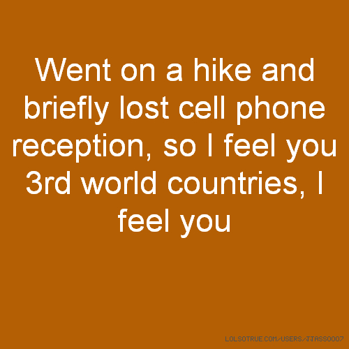 Went on a hike and briefly lost cell phone reception, so I feel you 3rd world countries, I feel you