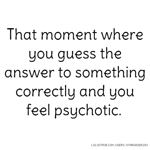 That moment where you guess the answer to something correctly and you feel psychotic.