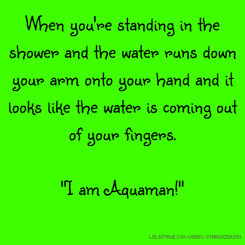 "When you're standing in the shower and the water runs down your arm onto your hand and it looks like the water is coming out of your fingers. ""I am Aquaman!"""