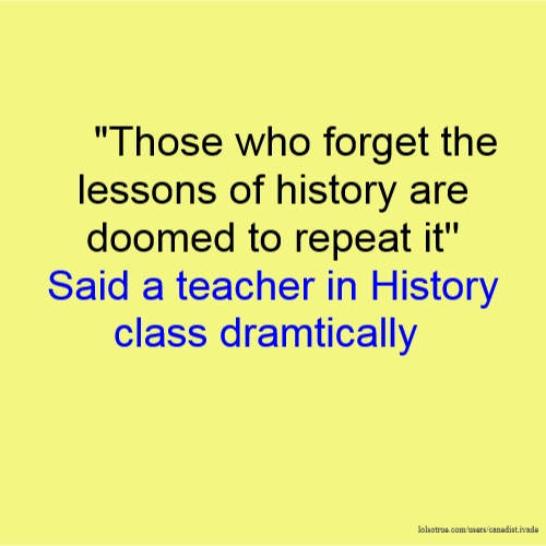 """Those who forget the lessons of history are doomed to repeat it'' Said a teacher in History class dramtically"