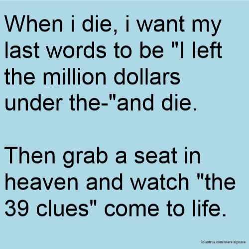 "When i die, i want my last words to be ""I left the million dollars under the-""and die. Then grab a seat in heaven and watch ""the 39 clues"" come to life."