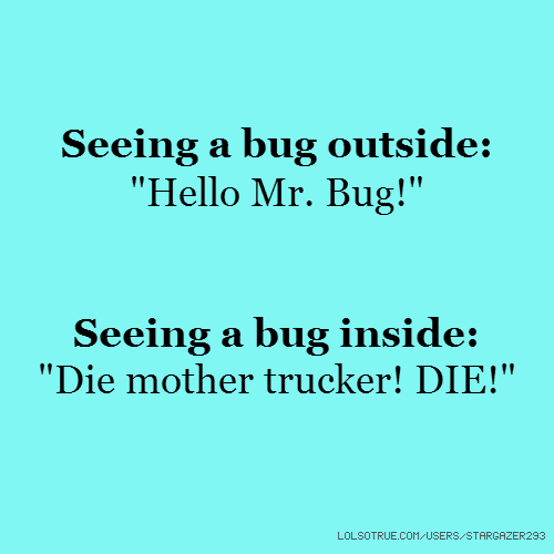 "Seeing a bug outside: ""Hello Mr. Bug!"" Seeing a bug inside: ""Die mother trucker! DIE!"""